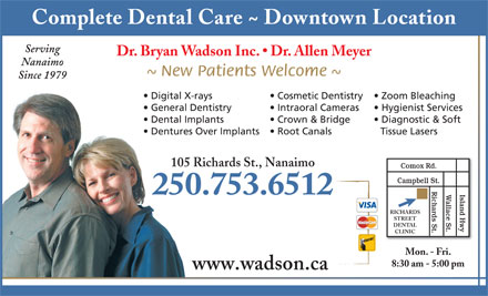Wadson Bryan J Dr Inc (250-753-6512) - Annonce illustrée - Complete Dental Care ~ Downtown Location Serving Dr. Bryan Wadson Inc.   Dr. Allen Meyer Nanaimo ~ New Patients Welcome ~ Since 1979 Zoom Bleaching  Digital X-rays Cosmetic Dentistry Hygienist Services  General Dentistry Intraoral Cameras Diagnostic & Soft  Dental Implants Crown & Bridge Tissue Lasers  Dentures Over Implants Root Canals 105 Richards St., Nanaimo Comox Rd. Campbell St. Richards St. 250.753.6512 Island HwyWallace St. RICHARDS STREET DENTAL CLINIC Mon. - Fri. 8:30 am - 5:00 pm www.wadson.ca Complete Dental Care ~ Downtown Location Serving Dr. Bryan Wadson Inc.   Dr. Allen Meyer Nanaimo ~ New Patients Welcome ~ Since 1979 Zoom Bleaching  Digital X-rays Cosmetic Dentistry Hygienist Services  General Dentistry Intraoral Cameras Diagnostic & Soft  Dental Implants Crown & Bridge Tissue Lasers  Dentures Over Implants Root Canals 105 Richards St., Nanaimo Comox Rd. Campbell St. Richards St. 250.753.6512 Island HwyWallace St. RICHARDS STREET DENTAL CLINIC Mon. - Fri. 8:30 am - 5:00 pm www.wadson.ca