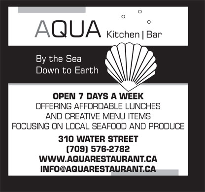 Aqua Kitchen &amp; Bar (709-576-2782) - Annonce illustr&eacute;e - OFFERING AFFORDABLE LUNCHES AND CREATIVE MENU ITEMS FOCUSING ON LOCAL SEAFOOD AND PRODUCE 310 WATER STREET (709) 576-2782 WWW.AQUARESTAURANT.CA INFO@AQUARESTAURANT.CA OPEN 7 DAYS A WEEK OPEN 7 DAYS A WEEK OFFERING AFFORDABLE LUNCHES AND CREATIVE MENU ITEMS FOCUSING ON LOCAL SEAFOOD AND PRODUCE 310 WATER STREET (709) 576-2782 WWW.AQUARESTAURANT.CA INFO@AQUARESTAURANT.CA