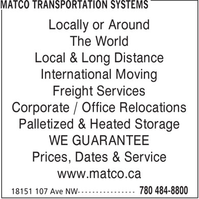 Matco Transportation Systems (780-401-9925) - Display Ad - Locally or Around The World Local & Long Distance International Moving Freight Services Corporate / Office Relocations Palletized & Heated Storage WE GUARANTEE Prices, Dates & Service www.matco.ca  Locally or Around The World Local & Long Distance International Moving Freight Services Corporate / Office Relocations Palletized & Heated Storage WE GUARANTEE Prices, Dates & Service www.matco.ca