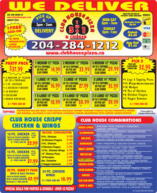 Club House Pizza (204-284-1212) - Annonce illustrée - WE DELIVER MENTION METHOD OF SEE OUR MENU AT MOBILE PAYMENT WHEN ORDERING www.mtsyellowpages.com PICK UP MON-SA T UNDER PIZZA T McCains Cake T 3pm - 3am $2.99 3pm - 3am W 1FREEADD-ON 2 L PEPSI SUNDAY CLUBHOUSEPIZZACLUBHOUSEPIZZA O 3pm -1am Kabob $3.49 & CHICKEN BREADSTICKS Egg Roll LARGE $1.49 COLESLAW www.clubhousepizza.ca PICK 3 1 MEDIUM 12  PIZZA 2 MEDIUM 12  PIZZAS 3 MEDIUM 12  PIZZAS PARTY PACK PICK ANY 3 DIFFERENT UP TO 5 TOPPINGS UP TO 5 TOPPINGS ITEMS FOR 32.99 $ OR PICK ANY OR PICK ANY 29.99 + TAX 23.99 14.99 37.99 + TAX + TAX CLUB COMBO CLUB COMBO 2 MEDIUM 12  PIZZAS 1 Lrge 3 Topping Pizza 1 LARGE 14  PIZZA 2 LARGE 14  PIZZAS 3 LARGE 14  PIZZAS UP TO 3 TOPPINGS UP TO 5 TOPPINGS 15 Wings BBQ, Hot or Honey Garlic UP TO 5 TOPPINGS 7 PC. CHICKEN OR PICK ANY OR PICK ANY 16.99 27.99 35.99 18 Wedges 5 CHICKEN FINGERS + TAX + TAX CLUB COMBO CLUB COMBO 9 Pcs of Chicken 18 WEDGES 6 Chicken Fingers COLESLAW 1 X-LARGE 16  PIZZA 2 X-LARGE 16  PIZZAS 3 X-LARGE 16  PIZZAS 5 Veggie Samosas RANCH DRESSING UP TO 5 TOPPINGS UP TO 5 TOPPINGS OR PICK ANY OR PICK ANY 18.99 30.99 39.99 & 1 FREE ADD-ON& 1 FREE ADD-ON + TAX + TAX CLUB COMBO CLUB COMBO PEPPERONI  SALAMI  BEEF  HAM  BACON  SAUSAGE  SHRIMP  CHICKEN  TOMATO  OLIVES  PINEAPPLE  ONION Prices subject to TOPPINGS HOT BANANA, JALAPENO & CHILI PEPPERS  CHEDDAR CHEESE  MUSHROOM  FETA CHEESE  GREEN PEPPER change without notice CLUB HOUSE CRISPY CLUB HOUSE COMBINATIONS CHICKEN   FETA CHEESE   TOMATOES CHICKEN & WINGS CHICKEN & SPINACH ONIONS   SPINACH PEPPERONI   MUSHROOM   GREEN PEPPER SIDE ORDERS CLUBHOUSE WHITE BEEF   BACON   ONION 10 PC. CHICKEN & DARK 9 Pc. Chicken 9.99 PEPPERONI   MUSHROOM   GREEN PEPPER MEAT WITH 20 POTATO WEDGES DELUXE BACON   ONION   EXTRA CHEESE WITH 2 RANCH DRESSING 10 Chicken Fingers 9.99 & 1 FREE ADD-ON HAM   PINEAPPLE   BACON   EXTRA CHEESE 5 Pc. Chicken 5.99 HAWAIIAN 22.99 + TAX 5 Chicken Fingers 5.99 PEPPERONI   SALAMI   HAM   BEEF MEAT LOVERS SAUSAGE   BACON   EXTRA CHEESE 12 Pc. Chicken Wings 5.99 WHITE 15 PC. CHICKEN & DARK PEPPERONI   MUSHROOM   ONION   BEEF 13  Cheese Pizza 5.99 MEXICAN MEAT HOT BANANA PEPPER   CHEDDAR CHEESE WITH 20 POTATO WEDGES 10 Perogies 5.99 WITH 3 RANCH DRESSING SPICY BEEF   SPICY SAUSAGE   BACON   ONIONS   CHEDDAR HOT LOVERS & 1 FREE ADD-ON GREEN PEPPER   SPECIAL SPICES   JALAPENO PEPPER 8oz. Coleslaw 1.99 27.99 ONION   CHICKEN   GREEN PEPPER + TAX 5 Veggie Samosas 5.99 CHICKEN LOVERS TOMATO   HOT BANANA PEPPER MUSHROOM   GREEN PEPPER   ONION   TOMATO VEGETARIAN 20 PC. VARIETY PACK EXTRA CHEESE 24 PC. CHICKEN White & Dark Chicken GREEN PEPPER   BLACK OLIVES   TOMATO GREEK WINGS FETA AND EXTRA CHEESE WITH 30 POTATO WEDGES, WITH 4 RANCH DRESSING MUSHROOM   ONION   HOT BANANA PEPPER 32.99 18.99 & 1 FREE ADD-ON CLUB CAJUN SHRIMP + TAX COLESLAW & 1 FREE ADD-ON GREEN PEPPER   SHRIMP   CHEDDAR CHEESE + TAX PINEAPPLE   GREEN PEPPER   TOMATO   GREEN OLIVE SWEET & SOUR HOT BANANA PEPPER   FETA & CHEDDAR CHEESE SPECIAL DEALS FOR PARTIES & SCHOOLS - OVER 10 PIZZAS A-CLUB HOUSE PIZZA