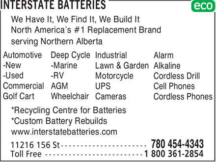 Interstate Batteries (780-454-4343) - Annonce illustr&eacute;e - We Have It, We Find It, We Build It North America's #1 Replacement Brand serving Northern Alberta Automotive Deep Cycle Industrial Alarm -New -Marine Lawn &amp; Garden Alkaline -Used -RV Motorcycle Cordless Drill Commercial AGM UPS Cell Phones Golf Cart Wheelchair Cameras Cordless Phones *Recycling Centre for Batteries *Custom Battery Rebuilds www.interstatebatteries.com
