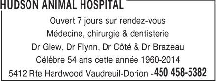 Hudson Animal Hospital (450-458-5382) - Display Ad - Ouvert 7 jours sur rendez-vous - Médecine, chirurgie & dentisterie - Dr Glew, Dr Flynn, Dr Côté & Dr Brazeau - Célèbre 54 ans cette année 1960-2014 - 5412 Rte Hardwood Vaudreuil-Dorion -