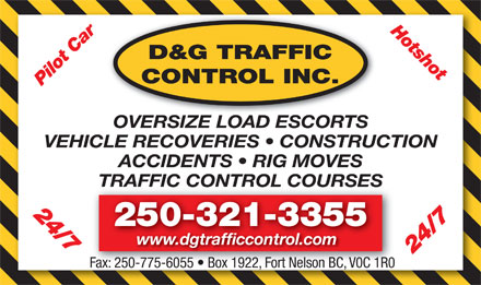 D&G Traffic Control Inc (1-888-965-6686) - Display Ad - Hotshot D&G TRAFFIC CONTROL INC. Pilot Car 24/7 OVERSIZE LOAD ESCORTS VEHICLE RECOVERIES   CONSTRUCTION ACCIDENTS   RIG MOVES TRAFFIC CONTROL COURSESTRAFFIC CONTROL COURSES 24/7 250-321-3355 www.dgtrafficcontrol.com Fax: 250-775-6055   Box 1922, Fort Nelson BC, V0C 1R0 Fax: 250-775-6055   Box 1922, Fort Nelson BC, V0C 1R0 Hotshot D&G TRAFFIC CONTROL INC. Pilot Car 24/7 OVERSIZE LOAD ESCORTS VEHICLE RECOVERIES   CONSTRUCTION ACCIDENTS   RIG MOVES TRAFFIC CONTROL COURSESTRAFFIC CONTROL COURSES 24/7 250-321-3355 www.dgtrafficcontrol.com Fax: 250-775-6055   Box 1922, Fort Nelson BC, V0C 1R0 Fax: 250-775-6055   Box 1922, Fort Nelson BC, V0C 1R0