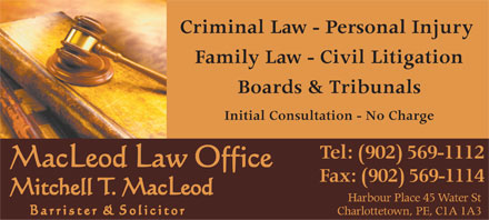 MacLeod Law Office (902-569-1112) - Display Ad - Criminal Law - Personal Injury Family Law - Civil Litigation Boards &amp; Tribunals Initial Consultation - No Charge Tel: (902) 569-1112 Fax: (902) 569-1114 Harbour Place 45 Water St Charlottetown, PE, C1A 1A3 Criminal Law - Personal Injury Family Law - Civil Litigation Boards &amp; Tribunals Initial Consultation - No Charge Tel: (902) 569-1112 Fax: (902) 569-1114 Harbour Place 45 Water St Charlottetown, PE, C1A 1A3