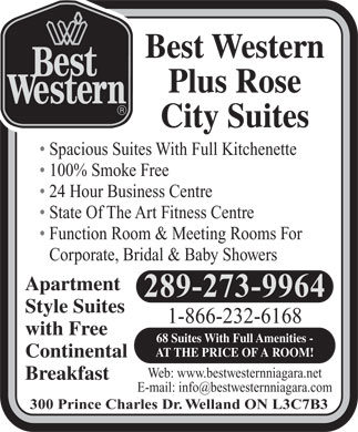 Best Western Rose Suite (289-434-4366) - Display Ad - Plus Rose Best Western City Suites Spacious Suites With Full Kitchenette 100% Smoke Free 24 Hour Business Centre State Of The Art Fitness Centre Function Room & Meeting Rooms For Corporate, Bridal & Baby Showers Apartment 905-732-0922 Style Suites 1-800-387-8186 with Free 68 Suites With Full Amenities - AT THE PRICE OF A ROOM! Continental Web: www.bestwesternniagara.com Breakfast E-mail: info@bestwesternniagara.com 300 Prince Charles Dr. Welland ON L3C7B3