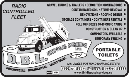 DBL Disposal Service Ltd (250-751-8923) - Annonce illustrée - GRAVEL TRUCKS & TRAILERS   DEMOLITION CONTRACTORS CONTAMINATED SOIL   STUMP REMOVAL RENOVATIONS   ROOFING DEBRIS STORAGE CONTAINERS   CONTAINERS RENTALS ROLL OFF BOXES 10-40 CUBIC YARDS CONSTRUCTION & CLEAN UP COMPACTORS AVAILABLE TEMPORARY FENCING PORTABLE TOILETS toll free: 1-877-751-8922 (250) 751-8923(250) 751-8923 www.dbl-disposalservices.ca