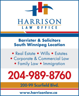 Harrison Law Office (204-989-8760) - Display Ad - Barrister & Solicitors South Winnipeg Location Real Estate   Wills   Estates Corporate & Commercial Law Family Law   Immigration 204-989-8760 200-99 Scurfield Blvd. www.harrisonlaw.ca