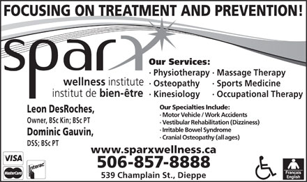 Sparx Wellness Institute (506-857-8888) - Annonce illustrée - Owner, BSc Kin; BSc PT FOCUSING ON TREATMENT AND PREVENTION! · Vestibular Rehabilitation (Dizziness) · Irritable Bowel Syndrome Dominic Gauvin, · Cranial Osteopathy (all ages) DSS; BSc PT www.sparxwellness.ca 506-857-8888 539 Champlain St., Dieppe Our Services: · Physiotherapy· Massage Therapy · Osteopathy · Sports Medicine · Kinesiology · Occupational Therapy Our Specialties Include: Leon DesRoches, · Motor Vehicle / Work Accidents Our Services: · Physiotherapy· Massage Therapy · Osteopathy · Sports Medicine · Kinesiology · Occupational Therapy Our Specialties Include: Leon DesRoches, · Motor Vehicle / Work Accidents Owner, BSc Kin; BSc PT FOCUSING ON TREATMENT AND PREVENTION! · Vestibular Rehabilitation (Dizziness) · Irritable Bowel Syndrome Dominic Gauvin, · Cranial Osteopathy (all ages) DSS; BSc PT www.sparxwellness.ca 506-857-8888 539 Champlain St., Dieppe