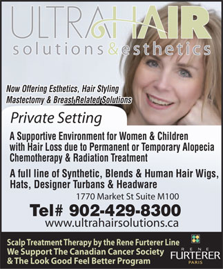 Ultra Hair Solutions & Esthetics (902-429-8300) - Display Ad - Now Offering Esthetics, Hair Styling Mastectomy & Breast Related Solutions Private Setting A Supportive Environment for Women & Children with Hair Loss due to Permanent or Temporary Alopecia Chemotherapy & Radiation Treatment A full line of Synthetic, Blends & Human Hair Wigs, Hats, Designer Turbans & Headware 1770 Market St Suite M100 Tel# 902-429-8300 www.ultrahairsolutions.ca Scalp Treatment Therapy by the Rene Furterer Line We Support The Canadian Cancer Society & The Look Good Feel Better Program