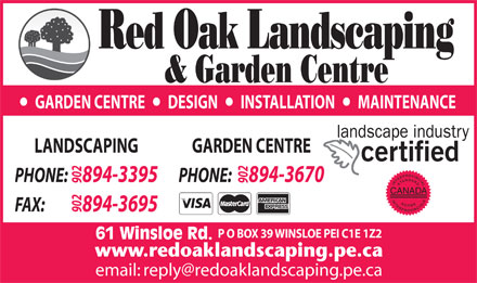 Red Oak Landscaping (902-894-3395) - Annonce illustrée - GARDEN CENTRE       DESIGN       INSTALLATION       MAINTENANCE GARDEN CENTRELANDSCAPING PHONE:     894-3670PHONE:     894-3395 902902 CANADA FAX:             894-3695 902 P O BOX 39 WINSLOE PEI C1E 1Z2 61 Winsloe Rd. GARDEN CENTRE       DESIGN       INSTALLATION       MAINTENANCE GARDEN CENTRELANDSCAPING PHONE:     894-3670PHONE:     894-3395 902902 CANADA FAX:             894-3695 902 P O BOX 39 WINSLOE PEI C1E 1Z2 61 Winsloe Rd.