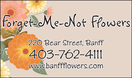 Forget Me Not Flowers (403-762-4111) - Display Ad - 220 Bear Street, Banff 403-762-4111 www.banffflowers.com 220 Bear Street, Banff 403-762-4111 www.banffflowers.com