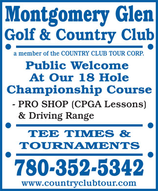 Montgomery Glen Golf & Country Club (780-352-5342) - Annonce illustrée - Montgomery Glen Golf & Country Club a member of the COUNTRY CLUB TOUR CORP. Public Welcome At Our 18 Hole Championship Course - PRO SHOP (CPGA Lessons) & Driving Range TEE TIMES & TOURNAMENTS 780-352-5342 www.countryclubtour.com Montgomery Glen Golf & Country Club a member of the COUNTRY CLUB TOUR CORP. Public Welcome At Our 18 Hole Championship Course - PRO SHOP (CPGA Lessons) & Driving Range TEE TIMES & TOURNAMENTS 780-352-5342 www.countryclubtour.com