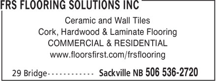 FRS Flooring Solutions Inc (506-536-2720) - Display Ad - Ceramic and Wall Tiles Cork, Hardwood & Laminate Flooring COMMERCIAL & RESIDENTIAL www.floorsfirst.com/frsflooring Ceramic and Wall Tiles Cork, Hardwood & Laminate Flooring COMMERCIAL & RESIDENTIAL www.floorsfirst.com/frsflooring