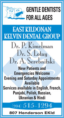East Kildonan Kelvin Dental Group (204-661-2614) - Annonce illustrée - FOR ALL AGES EAST KILDONAN KELVIN DENTAL GROUP Dr. P. Kimelman Dr. S. Lotay Dr. A. Serebnitski New Patients and Emergencies Welcome Evening and Saturday Appointments Available Services available in English, French, GENTLE DENTISTS Punjabi, Polish, Russian, Ukranian & Hindi (204) 515-1294 807 Henderson EKld GENTLE DENTISTS FOR ALL AGES EAST KILDONAN KELVIN DENTAL GROUP Dr. P. Kimelman Dr. S. Lotay Dr. A. Serebnitski New Patients and Emergencies Welcome Evening and Saturday Appointments Available Services available in English, French, Punjabi, Polish, Russian, Ukranian & Hindi (204) 515-1294 807 Henderson EKld