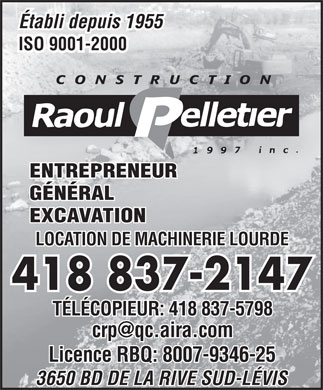 Construction Raoul Pelletier (1997) Inc (418-837-2147) - Annonce illustr&eacute;e - &Eacute;tabli depuis 1955 ISO 9001-2000 ENTREPRENEUR G&Eacute;N&Eacute;RAL &Eacute;tabli depuis 1955 ISO 9001-2000 ENTREPRENEUR G&Eacute;N&Eacute;RAL EXCAVATION LOCATION DE MACHINERIE LOURDE 418 837-2147 T&Eacute;L&Eacute;COPIEUR: 418 837-5798 crp@qc.aira.com Licence RBQ: 8007-9346-25 3650 BD DE LA RIVE SUD-L&Eacute;VIS EXCAVATION LOCATION DE MACHINERIE LOURDE 418 837-2147 T&Eacute;L&Eacute;COPIEUR: 418 837-5798 crp@qc.aira.com Licence RBQ: 8007-9346-25 3650 BD DE LA RIVE SUD-L&Eacute;VIS