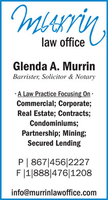 Glenda A Murrin Law Office (867-456-2227) - Display Ad - law office Glenda A. Murrin Barrister, Solicitor & Notary A Law Practice Focusing On Commercial; Corporate; Real Estate; Contracts; Condominiums; Partnership; Mining; Secured Lending P 867 456 2227 F 1 888 476 1208 info@murrinlawoffice.com law office Glenda A. Murrin Barrister, Solicitor & Notary A Law Practice Focusing On Commercial; Corporate; Real Estate; Contracts; Condominiums; Partnership; Mining; Secured Lending P 867 456 2227 F 1 888 476 1208 info@murrinlawoffice.com