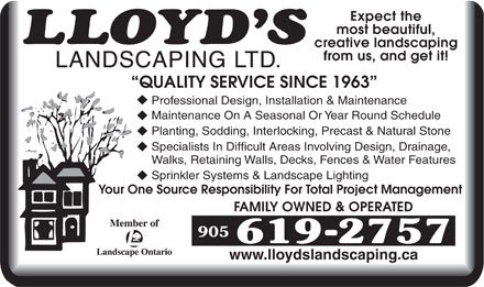 Lloyd's Landscaping Ltd (905-619-2757) - Annonce illustrée - Expect the most beautiful, creative landscaping from us, and get it! LANDSCAPING LTD. QUALITY SERVICE SINCE 1963 Professional Design, Installation & Maintenance Maintenance On A Seasonal Or Year Round Schedule Planting, Sodding, Interlocking, Precast & Natural Stone Specialists In Difficult Areas Involving Design, Drainage, Walks, Retaining Walls, Decks, Fences & Water Features Sprinkler Systems & Landscape Lighting Your One Source Responsibility For Total Project Management FAMILY OWNED & OPERATED www.lloydslandscaping.ca Expect the most beautiful, creative landscaping from us, and get it! LANDSCAPING LTD. QUALITY SERVICE SINCE 1963 Professional Design, Installation & Maintenance Maintenance On A Seasonal Or Year Round Schedule Planting, Sodding, Interlocking, Precast & Natural Stone Specialists In Difficult Areas Involving Design, Drainage, Walks, Retaining Walls, Decks, Fences & Water Features Sprinkler Systems & Landscape Lighting Your One Source Responsibility For Total Project Management FAMILY OWNED & OPERATED www.lloydslandscaping.ca  Expect the most beautiful, creative landscaping from us, and get it! LANDSCAPING LTD. QUALITY SERVICE SINCE 1963 Professional Design, Installation & Maintenance Maintenance On A Seasonal Or Year Round Schedule Planting, Sodding, Interlocking, Precast & Natural Stone Specialists In Difficult Areas Involving Design, Drainage, Walks, Retaining Walls, Decks, Fences & Water Features Sprinkler Systems & Landscape Lighting Your One Source Responsibility For Total Project Management FAMILY OWNED & OPERATED www.lloydslandscaping.ca  Expect the most beautiful, creative landscaping from us, and get it! LANDSCAPING LTD. QUALITY SERVICE SINCE 1963 Professional Design, Installation & Maintenance Maintenance On A Seasonal Or Year Round Schedule Planting, Sodding, Interlocking, Precast & Natural Stone Specialists In Difficult Areas Involving Design, Drainage, Walks, Retaining Walls, Decks, Fences & Water Features Sprinkler Systems & Landscape Lighting Your One Source Responsibility For Total Project Management FAMILY OWNED & OPERATED www.lloydslandscaping.ca