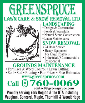 Greenspruce Lawn Care & Snow Removal Ltd (905-760-0069) - Display Ad - LANDSCAPING Design & Construction Ponds & Waterfalls Natural Stone Construction Lawn Maintenance SNOW REMOVAL 24 Hour Service Heavy Equipment For Large Contracts Industrial / Commercial / Residential GROUNDS MAINTENANCE Fertilizer & Weed Control   Lawn Cutting Soil   Sod   Pruning   Fair Prices   Free Estimates www.greenspruce.com 9 0 ( ) Call 760-0069 5 contact@greenspruce.com Proudly serving York Region & the GTA including Vaughan, Concord, Maple, Thornhill & Woodbridge LANDSCAPING Design & Construction Ponds & Waterfalls Natural Stone Construction Lawn Maintenance SNOW REMOVAL 24 Hour Service Heavy Equipment For Large Contracts Industrial / Commercial / Residential GROUNDS MAINTENANCE Fertilizer & Weed Control   Lawn Cutting Soil   Sod   Pruning   Fair Prices   Free Estimates www.greenspruce.com 9 0 ( ) Call 760-0069 5 contact@greenspruce.com Proudly serving York Region & the GTA including Vaughan, Concord, Maple, Thornhill & Woodbridge  LANDSCAPING Design & Construction Ponds & Waterfalls Natural Stone Construction Lawn Maintenance SNOW REMOVAL 24 Hour Service Heavy Equipment For Large Contracts Industrial / Commercial / Residential GROUNDS MAINTENANCE Fertilizer & Weed Control   Lawn Cutting Soil   Sod   Pruning   Fair Prices   Free Estimates www.greenspruce.com 9 0 ( ) Call 760-0069 5 contact@greenspruce.com Proudly serving York Region & the GTA including Vaughan, Concord, Maple, Thornhill & Woodbridge  LANDSCAPING Design & Construction Ponds & Waterfalls Natural Stone Construction Lawn Maintenance SNOW REMOVAL 24 Hour Service Heavy Equipment For Large Contracts Industrial / Commercial / Residential GROUNDS MAINTENANCE Fertilizer & Weed Control   Lawn Cutting Soil   Sod   Pruning   Fair Prices   Free Estimates www.greenspruce.com 9 0 ( ) Call 760-0069 5 contact@greenspruce.com Proudly serving York Region & the GTA including Vaughan, Concord, Maple, Thornhill & Woodbridge  LANDSCAPING Design & Construction Ponds & Waterfalls Natural Stone Construction Lawn Maintenance SNOW REMOVAL 24 Hour Service Heavy Equipment For Large Contracts Industrial / Commercial / Residential GROUNDS MAINTENANCE Fertilizer & Weed Control   Lawn Cutting Soil   Sod   Pruning   Fair Prices   Free Estimates www.greenspruce.com 9 0 ( ) Call 760-0069 5 contact@greenspruce.com Proudly serving York Region & the GTA including Vaughan, Concord, Maple, Thornhill & Woodbridge