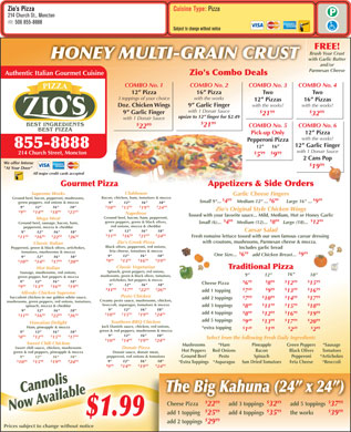 "Zio's Pizzeria (506-855-8888) - Display Ad - Zio s Pizza Cuisine Type: Pizza 214 Church St., Moncton 506 855-8888 Subject to change without notice FREE! Brush Your Crust HONEY MULTI-GRAIN CRUST with Garlic Butter and/or Parmesan Cheese Authentic Italian Gourmet Cuisine Zio's Combo Deals COMBO No. 2 COMBO No. 3 COMBO No. 4COMBO No. 1 16  Pizza Two Two12  Pizza with the works3 toppings of your choice 12  Pizzas 16  Pizzas 9  Garlic Finger with the works! Doz. Chicken Wings with 1 Donair Sauce $ 99 $ 99 9  Garlic Finger 21 32 upsize to 12  finger for $2.49 with 1 Donair Sauce $ 99 $ 99 21 COMBO No. 5 COMBO No. 6 22 Pick-up Only 12  Pizza with the works! Pepperoni Pizza 12  Garlic Finger 855-8888 12       16 with 1 Donair Sauce $99     $99 214 Church Street, Moncton 5 9 2 Cans Pop We offer Interac $ 99 19 ""At Your Door"" All major credit cards accepted Appetizers & Side Orders Gourmet Pizza Clubhouse Supreme Works Garlic Cheese Fingers Bacon, chicken, ham, tomatoes & mozza Ground beef, bacon, pepperoni, mushrooms, $99 $99 Small 9""... 4    Medium 12"" ... 6      Large 16"" ... 9 green peppers, red onions & mozza 9"" 12"" 16"" 18"" $ 99 $ 99 $ 99 $ 99 9"" 12"" 16"" 18"" 10 15 19 24 Zio's Original Style Chicken Wings $99 $ 99 $ 99 $ 99 9 14 18 23 Napoleon Tossed with your favorite sauce... Mild, Medium, Hot or Honey Garlic Ground beef, bacon, ham, pepperoni, Mega Meat $99 $ 99 green peppers, green & black olives, Small (6)...  4   Medium (12)...  8   Large (18)...  12 Ground beef, sausage, bacon, ham, red onions, mozza & cheddar pepperoni, mozza & cheddar Caesar Salad 9"" 12"" 16"" 18"" 9"" 12"" 16"" 18"" $ 99 $ 99 $ 99 $ 99 $ 99 $ 99 $ 99 $ 99 11 16 21 24 Fresh romaine lettuce tossed with our own famous caesar dressing 11 16 22 26 with croutons, mushrooms, Parmesan cheese & mozza. Zio's Greek Pizza Classic Italian Black olives, pepperoni, red onions, Pepperoni, green & black olives, artichokes, Includes garlic bread feta cheese, tomatoes & mozza tomatoes, mushrooms & mozza $99 One Size...  6   add Chicken Breast...  9 9"" 12"" 16"" 18"" 9"" 12"" 16"" 18"" $99 $ 99 $ 99 $ 99 $ 99 $ 95 $ 99 $ 99 9 13 16 19 10 14 17 20 Classic Vegetarian Traditional Pizza Hot Italian Spinach, green peppers, red onions, Sausage, mushrooms, red onions, 16"" 9"" 12"" 18"" mushrooms, green & black olives, tomatoes, green pepper, hot peppers & mozza artichokes, hot peppers & mozza $99 $ 99 $ 99 9"" 12"" 16"" 18"" Cheese Pizza 6 8 12 15 9"" 12"" 16"" 18"" $99 $ 99 $ 99 $ 99 9 13 16 19 $ 99 $ 99 $ 99 $ 99 $49 $99 $ 99 $ 99 11 17 22 26 add 1 topping 7 9 13 16 Alfredo Chicken Supreme Pesto Chicken $99 $ 99 $ 99 $ 99 Succulent chicken in our golden white sauce, add 2 toppings 7 10 14 17 Creamy pesto sauce, mushrooms, chicken, mushrooms, green peppers, red onions, tomatoes, $49 $ 99 $ 99 $ 99 broccoli, asparagus, tomatoes & mozza add 3 toppings spinach, mozza & cheddar 8 11 15 18 9"" 12"" 16"" 18"" 9"" 12"" 16"" 18"" $99 $ 99 $ 99 $ 99 add 4 toppings $ 99 $ 95 $ 99 $ 99 8 12 16 19 $ 99 $ 99 $ 99 $ 99 10 15 19 24 11 16 22 26 $49 $ 99 $ 99 $ 99 add 5 toppings 9 13 17 20 Southern BBQ Chicken Hawaiian Delight Jack Daniels sauce, chicken, red onions, Ham, pineapple & mozza $49 $99 $49 $99 *extra topping 1 2 green & red peppers, mushrooms & mozza 9"" 12"" 16"" 18"" 9"" 12"" 16"" 18"" $99 $ 99 $ 99 $ 99 8 12 15 17 Select from the following Fresh Daily Ingredients $ 99 $ 99 $ 99 $ 99 10 14 19 24 Sweet Chili Chicken Mushrooms *Ham Pineapple Green Peppers *Sausage Sweet chili sauce, chicken, mushrooms Donair Pizza Hot Peppers Red Onions Bacon Black Olives Tomatoes green & red peppers, pineapple & mozza Donair sauce, donair meat, pepperoni, red onions & tomatoes Ground Beef Pesto Spinach Pepperoni *Artichokes 9"" 12"" 16"" 18"" $ 99 $ 99 $ 99 $ 99 9"" 12"" 16"" 18"" 10 15 19 24 *Extra Toppings*Asparagus Sun Dried Tomatoes Feta Cheese *Broccoli $99 $ 99 $ 99 $ 99 9 14 19 24 CannoliA s The Big Kahuna (24  x 24 ) N ow vailable$1.9 $ 99 $ 99$ 99 Cheese Pizza add 5 toppingsadd 3 toppings 22 3732 $ 99 $ 99$ 99 add 1 topping the worksadd 4 toppings 25 3935 9 $ 99 add 2 toppings 29 Prices subject to change without notice  Zio s Pizza Cuisine Type: Pizza 214 Church St., Moncton 506 855-8888 Subject to change without notice FREE! Brush Your Crust HONEY MULTI-GRAIN CRUST with Garlic Butter and/or Parmesan Cheese Authentic Italian Gourmet Cuisine Zio's Combo Deals COMBO No. 2 COMBO No. 3 COMBO No. 4COMBO No. 1 16  Pizza Two Two12  Pizza with the works3 toppings of your choice 12  Pizzas 16  Pizzas 9  Garlic Finger with the works! Doz. Chicken Wings with 1 Donair Sauce $ 99 $ 99 9  Garlic Finger 21 32 upsize to 12  finger for $2.49 with 1 Donair Sauce $ 99 $ 99 21 COMBO No. 5 COMBO No. 6 22 Pick-up Only 12  Pizza with the works! Pepperoni Pizza 12  Garlic Finger 855-8888 12       16 with 1 Donair Sauce $99     $99 214 Church Street, Moncton 5 9 2 Cans Pop We offer Interac $ 99 19 ""At Your Door"" All major credit cards accepted Appetizers & Side Orders Gourmet Pizza Clubhouse Supreme Works Garlic Cheese Fingers Bacon, chicken, ham, tomatoes & mozza Ground beef, bacon, pepperoni, mushrooms, $99 $99 Small 9""... 4    Medium 12"" ... 6      Large 16"" ... 9 green peppers, red onions & mozza 9"" 12"" 16"" 18"" $ 99 $ 99 $ 99 $ 99 9"" 12"" 16"" 18"" 10 15 19 24 Zio's Original Style Chicken Wings $99 $ 99 $ 99 $ 99 9 14 18 23 Napoleon Tossed with your favorite sauce... Mild, Medium, Hot or Honey Garlic Ground beef, bacon, ham, pepperoni, Mega Meat $99 $ 99 green peppers, green & black olives, Small (6)...  4   Medium (12)...  8   Large (18)...  12 Ground beef, sausage, bacon, ham, red onions, mozza & cheddar pepperoni, mozza & cheddar Caesar Salad 9"" 12"" 16"" 18"" 9"" 12"" 16"" 18"" $ 99 $ 99 $ 99 $ 99 $ 99 $ 99 $ 99 $ 99 11 16 21 24 Fresh romaine lettuce tossed with our own famous caesar dressing 11 16 22 26 with croutons, mushrooms, Parmesan cheese & mozza. Zio's Greek Pizza Classic Italian Black olives, pepperoni, red onions, Pepperoni, green & black olives, artichokes, Includes garlic bread feta cheese, tomatoes & mozza tomatoes, mushrooms & mozza $99 One Size...  6   add Chicken Breast...  9 9"" 12"" 16"" 18"" 9"" 12"" 16"" 18"" $99 $ 99 $ 99 $ 99 $ 99 $ 95 $ 99 $ 99 9 13 16 19 10 14 17 20 Classic Vegetarian Traditional Pizza Hot Italian Spinach, green peppers, red onions, Sausage, mushrooms, red onions, 16"" 9"" 12"" 18"" mushrooms, green & black olives, tomatoes, green pepper, hot peppers & mozza artichokes, hot peppers & mozza $99 $ 99 $ 99 9"" 12"" 16"" 18"" Cheese Pizza 6 8 12 15 9"" 12"" 16"" 18"" $99 $ 99 $ 99 $ 99 9 13 16 19 $ 99 $ 99 $ 99 $ 99 $49 $99 $ 99 $ 99 11 17 22 26 add 1 topping 7 9 13 16 Alfredo Chicken Supreme Pesto Chicken $99 $ 99 $ 99 $ 99 Succulent chicken in our golden white sauce, add 2 toppings 7 10 14 17 Creamy pesto sauce, mushrooms, chicken, mushrooms, green peppers, red onions, tomatoes, $49 $ 99 $ 99 $ 99 broccoli, asparagus, tomatoes & mozza add 3 toppings spinach, mozza & cheddar 8 11 15 18 9"" 12"" 16"" 18"" 9"" 12"" 16"" 18"" $99 $ 99 $ 99 $ 99 add 4 toppings $ 99 $ 95 $ 99 $ 99 8 12 16 19 $ 99 $ 99 $ 99 $ 99 10 15 19 24 11 16 22 26 $49 $ 99 $ 99 $ 99 add 5 toppings 9 13 17 20 Southern BBQ Chicken Hawaiian Delight Jack Daniels sauce, chicken, red onions, Ham, pineapple & mozza $49 $99 $49 $99 *extra topping 1 2 green & red peppers, mushrooms & mozza 9"" 12"" 16"" 18"" 9"" 12"" 16"" 18"" $99 $ 99 $ 99 $ 99 8 12 15 17 Select from the following Fresh Daily Ingredients $ 99 $ 99 $ 99 $ 99 10 14 19 24 Sweet Chili Chicken Mushrooms *Ham Pineapple Green Peppers *Sausage Sweet chili sauce, chicken, mushrooms Donair Pizza Hot Peppers Red Onions Bacon Black Olives Tomatoes green & red peppers, pineapple & mozza Donair sauce, donair meat, pepperoni, red onions & tomatoes Ground Beef Pesto Spinach Pepperoni *Artichokes 9"" 12"" 16"" 18"" $ 99 $ 99 $ 99 $ 99 9"" 12"" 16"" 18"" 10 15 19 24 *Extra Toppings*Asparagus Sun Dried Tomatoes Feta Cheese *Broccoli $99 $ 99 $ 99 $ 99 9 14 19 24 CannoliA s The Big Kahuna (24  x 24 ) N ow vailable$1.9 $ 99 $ 99$ 99 Cheese Pizza add 5 toppingsadd 3 toppings 22 3732 $ 99 $ 99$ 99 add 1 topping the worksadd 4 toppings 25 3935 9 $ 99 add 2 toppings 29 Prices subject to change without notice"