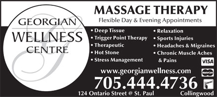 Georgian Wellness Centre (705-444-4736) - Display Ad - MASSAGE THERAPY Flexible Day & Evening Appointments Deep Tissue Relaxation Trigger Point Therapy Sports Injuries Therapeutic Headaches & Migraines Hot Stone Chronic Muscle Aches Stress Management & Pains www.georgianwellness.com 705.444.4736 124 Ontario Street @ St. Paul                Collingwood MASSAGE THERAPY Flexible Day & Evening Appointments Deep Tissue Relaxation Trigger Point Therapy Sports Injuries Therapeutic Headaches & Migraines Hot Stone Chronic Muscle Aches Stress Management & Pains www.georgianwellness.com 705.444.4736 124 Ontario Street @ St. Paul                Collingwood