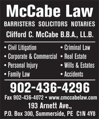 MCCABE LAW (902-436-4296) - Display Ad - BARRISTERS  SOLICITORS  NOTARIES Clifford C. McCabe B.B.A., LL.B. Civil Litigation   Criminal Law Corporate & Commercial   Real Estate Personal Injury   Wills & Estates Family Law                     Accidents 902-436-4296 Fax 902-436-4072   www.cmccabelaw.com 193 Arnett Ave., P.O. Box 300, Summerside, PE  C1N 4Y8 McCabe Law