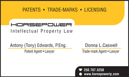 Horsepower Intellectual Property Law (250-707-5250) - Annonce illustrée - PATENTS     TRADE-MARKS     LICENSING Intellectual Property Law Antony (Tony) Edwards, P.Eng. Donna L.Caswell Patent Agent   Lawyer Trade-mark Agent   Lawyer 250.707.5250 www.horsepowerip.com
