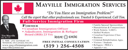 Mayville Immigration Services (519-256-4508) - Display Ad - Humanitarian & Compassionate Canadian Immigration Officer Work Permits / LMO s Adjudicator, Immigration & Refugee Skilled Workers Board (IRB) 23 Yrs Canadian Experience Class Business BA, R.C.I.C Criminal Rehabilitation Apps. S. 508 - 251 GOYEAU ST. FREE INITIAL CONSULTATION Visitors / Students WINDSOR, ON CANADA N9A 6V2 Refugees / PRRA s www.mayvilleimmigration.com Appeals   etc. Do You Have an Immigration Problem? MAYVILLE  IMMIGRATION  SERVICES Call the expert that other professionals use. Trusted & Experienced. Call Tim. Full-Service Immigration Firm Family/Spousal Sponsorships FORMER Humanitarian & Compassionate Canadian Immigration Officer Work Permits / LMO s Adjudicator, Immigration & Refugee Skilled Workers Board (IRB) 23 Yrs Canadian Experience Class Business BA, R.C.I.C Criminal Rehabilitation Apps. S. 508 - 251 GOYEAU ST. FREE INITIAL CONSULTATION Visitors / Students WINDSOR, ON CANADA N9A 6V2 Refugees / PRRA s www.mayvilleimmigration.com Appeals   etc. MAYVILLE  IMMIGRATION  SERVICES Do You Have an Immigration Problem? Call the expert that other professionals use. Trusted & Experienced. Call Tim. Full-Service Immigration Firm Family/Spousal Sponsorships FORMER