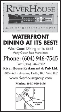 River House Restaurant &amp; Pub Ltd The (604-946-7545) - Annonce illustr&eacute;e - WATERFRONT DINING AT ITS BEST! West Coast Dining at its BEST Many Gluten Free Menu Items Phone: (604) 946-7545 Fax: (604) 946-7502 River House Restaurant &amp; Pub Ltd. 5825 - 60th Avenue, Delta, B.C. V4K 4E2 www.riverhousegroup.com Marina: (604) 940-4496