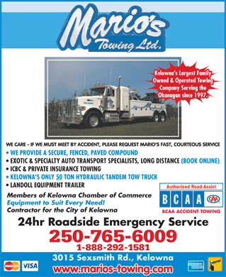 Marios Towing (250-765-6009) - Annonce illustrée - WE PROVIDE A SECURE, FENCED, PAVED COMPOUND EXOTIC & SPECIALTY AUTO TRANSPORT SPECIALISTS, LONG DISTANCE (BOOK ONLINE) ICBC & PRIVATE INSURANCE TOWING KELOWNA S ONLY 50 TON HYDRAULIC TANDEM TOW TRUCK LANDOLL EQUIPMENT TRAILER Members of Kelowna Chamber of Commerce Equipment to Suit Every Need! Contractor for the City of Kelowna BCAA ACCIDENT TOWING Kelowna s Largest Family Owned & Operated Towing Company Serving the 24hr Roadside Emergency Service Okanagan since 1997. WE CARE - IF WE MUST MEET BY ACCIDENT, PLEASE REQUEST MARIO S FAST, COURTEOUS SERVICE 250-765-6009 1-888-292-1581 3015 Sexsmith Rd., Kelowna www.marios-towing.com Kelowna s Largest Family Owned & Operated Towing Company Serving the Okanagan since 1997. WE CARE - IF WE MUST MEET BY ACCIDENT, PLEASE REQUEST MARIO S FAST, COURTEOUS SERVICE WE PROVIDE A SECURE, FENCED, PAVED COMPOUND EXOTIC & SPECIALTY AUTO TRANSPORT SPECIALISTS, LONG DISTANCE (BOOK ONLINE) ICBC & PRIVATE INSURANCE TOWING KELOWNA S ONLY 50 TON HYDRAULIC TANDEM TOW TRUCK LANDOLL EQUIPMENT TRAILER Members of Kelowna Chamber of Commerce Equipment to Suit Every Need! Contractor for the City of Kelowna BCAA ACCIDENT TOWING 24hr Roadside Emergency Service 250-765-6009 1-888-292-1581 3015 Sexsmith Rd., Kelowna www.marios-towing.com