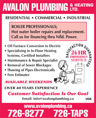 Avalon Plumbing &amp; Heating Ltd (709-701-3027) - Annonce illustr&eacute;e - &amp; HEATING AVALON PLUMBING LTD. RESIDENTIAL   COMMERCIAL   INDUSTRIAL BOILER PROFESSIONALS; Hot water boiler repairs and replacement. Call us for financing thru Nfld. Power. Oil Furnace Conversion to Electric Specializing in In-Floor Heating Systems, Certified Installers EMERGENCY Maintenance &amp; Repair Specialist Removal of Sewer Blockages Thawing of Pipes Electronically Free Estimates AVAILABLE WEEKENDS OVER 40 YEARS EXPERIENCE Customer Satisfaction Is Our Goal Email: info@avalonplumbing.ca www.avalonplumbing.ca 726-8277    726-TAPS  &amp; HEATING AVALON PLUMBING LTD. RESIDENTIAL   COMMERCIAL   INDUSTRIAL BOILER PROFESSIONALS; Hot water boiler repairs and replacement. Call us for financing thru Nfld. Power. Oil Furnace Conversion to Electric Specializing in In-Floor Heating Systems, Certified Installers EMERGENCY Maintenance &amp; Repair Specialist Removal of Sewer Blockages Thawing of Pipes Electronically Free Estimates AVAILABLE WEEKENDS OVER 40 YEARS EXPERIENCE Customer Satisfaction Is Our Goal Email: info@avalonplumbing.ca www.avalonplumbing.ca 726-8277    726-TAPS