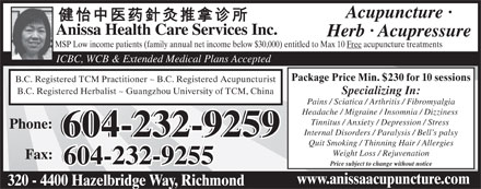 Anissa Health Care Services Inc (604-232-9259) - Display Ad - ICBC, WCB &amp; Extended Medical Plans Accepted Package Price Min. $230 for 10 sessions B.C. Registered TCM Practitioner ~ B.C. Registered Acupuncturist B.C. Registered Herbalist ~ Guangzhou University of TCM, China Specializing In: Pains / Sciatica / Arthritis / Fibromyalgia Headache / Migraine / Insomnia / Dizziness Tinnitus / Anxiety / Depression / Stress Phone: Internal Disorders / Paralysis / Bell s palsy Acupuncture &middot; Anissa Health Care Services Inc. Herb &middot; Acupressure MSP Low income patients (family annual net income below $30,000) entitled to Max 10 Free acupuncture treatments 604-232-9259 Quit Smoking / Thinning Hair / Allergies Weight Loss / Rejuvenation Fax: 604-232-9255 Price subject to change without notice www.anissaacupuncture.com 320 - 4400 Hazelbridge Way, Richmond ICBC, WCB &amp; Extended Medical Plans Accepted Package Price Min. $230 for 10 sessions B.C. Registered TCM Practitioner ~ B.C. Registered Acupuncturist B.C. Registered Herbalist ~ Guangzhou University of TCM, China Specializing In: Pains / Sciatica / Arthritis / Fibromyalgia Headache / Migraine / Insomnia / Dizziness Tinnitus / Anxiety / Depression / Stress Phone: Internal Disorders / Paralysis / Bell s palsy Acupuncture &middot; Anissa Health Care Services Inc. Herb &middot; Acupressure MSP Low income patients (family annual net income below $30,000) entitled to Max 10 Free acupuncture treatments 604-232-9259 Quit Smoking / Thinning Hair / Allergies Weight Loss / Rejuvenation Fax: 604-232-9255 Price subject to change without notice www.anissaacupuncture.com 320 - 4400 Hazelbridge Way, Richmond