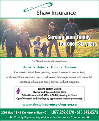 Shaw Insurance (613-542-6573) - Display Ad - Serving your family for over 30 years Earl Shaw Insurance Brokers Limited Home       Auto        Farm       Business Our mission is to take a genuine, personal interest in every client, understand their insurance needs, and exceed their expectations with respectful, courteous, ethical and timely service, without exception. Serving Eastern Ontario Owned and Operated since 1976 Office Hours are 8:30 AM to 4:30 PM, Monday to Friday. Open Weekends and Evenings by appointment to serve your needs. www.shawinsurancekingston.ca 2001 Hwy 15  1 Km North of Hwy 401 613.542.65731.877.269.6170 Proudly Representing All-Canadian Insurance Companies