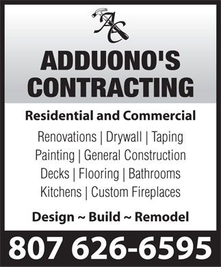 Adduono's Contracting (807-626-6595) - Annonce illustrée - Residential and Commercial Renovations Drywall Taping Painting General Construction Decks Flooring Bathrooms Kitchens Custom Fireplaces Design ~ Build ~ Remodel 807 626-6595 Residential and Commercial Renovations Drywall Taping Painting General Construction Decks Flooring Bathrooms Kitchens Custom Fireplaces Design ~ Build ~ Remodel 807 626-6595