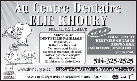 Au Centre Dentaire Elie Khoury (514-325-2525) - Annonce illustr&eacute;e - DENTISTE G&Eacute;N&Eacute;RALISTE DENTISTE G&Eacute;N&Eacute;RALISTE NOUVEAU &quot; SERVICE DE TRAITEMENT DENTISTERIE FAMILLIALE &quot; DENTAIRE AU LASER Implantologie DISPONIBLE Orthodontie (broches) S&Eacute;DATION CONSCIENTE Couronnes, pont, facette Endodontie (traitement de canal) (gaz hilarant) Proth&egrave;se partielle et compl&egrave;te Obturation, extraction Blanchiment sur chaise Zoom 514-325-2525 www.drkhoury.pj.ca URGENCE ET SUR RENDEZ-VOUS ASSURANCES FINANCEMENT DISPONIBLE 5855-A Boul. L&eacute;ger (Pr&egrave;s de Lacordaire)   MONTR&Eacute;AL-NORD