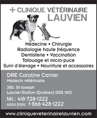 Clinique V&eacute;t&eacute;rinaire Lauvien Inc (418-728-1222) - Display Ad - M&eacute;decine   Chirurgie Radiologie haute fr&eacute;quence Dentisterie   Vaccination Tatouage et micro-puce Suivi d &eacute;levage   Nourriture et accessoires DRE Caroline Carrier M&eacute;decin v&eacute;t&eacute;rinaire 380, St-Joseph Laurier-Station (Qu&eacute;bec) G0S 1NO t&eacute;l.: 418-728-1222 sans frais:1-866-428-1222 www.cliniqueveterinairelauvien.com