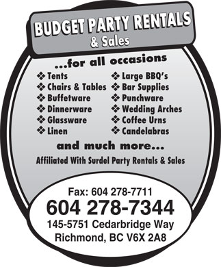 Budget Party Rentals 2003 Inc (604-278-7344) - Annonce illustr&eacute;e - ...for all occasions TentsLarge BBQ s Chairs &amp; TablesBar Supplies BuffetwarePunchware DinnerwareWedding Arches GlasswareCoffee Urns LinenCandelabras and much more... Affiliated With Surdel Party Rentals &amp; Sales Fax: 604 278-7711 604 278-7344 145-5751 Cedarbridge Way Richmond, BC V6X 2A8  ...for all occasions TentsLarge BBQ s Chairs &amp; TablesBar Supplies BuffetwarePunchware DinnerwareWedding Arches GlasswareCoffee Urns LinenCandelabras and much more... Affiliated With Surdel Party Rentals &amp; Sales Fax: 604 278-7711 604 278-7344 145-5751 Cedarbridge Way Richmond, BC V6X 2A8