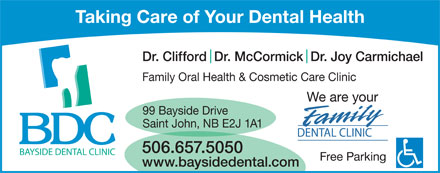 Bayside Dental Clinic (506-657-5050) - Annonce illustr&eacute;e - Taking Care of Your Dental Health Dr. Clifford  Dr. McCormick  Dr. Joy Carmichael Family Oral Health &amp; Cosmetic Care Clinic We are your 99 Bayside Drive Saint John, NB E2J 1A1 DENTAL CLINIC 506.657.5050 Free Parking www.baysidedental.com