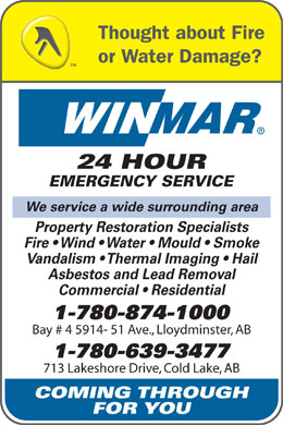 Winmar (780-874-1000) - Annonce illustrée - Thought about Fire or Water Damage? 24 HOUR EMERGENCY SERVICE We service a wide surrounding area Property Restoration Specialists Fire   Wind   Water   Mould   Smoke Vandalism   Thermal Imaging   Hail Asbestos and Lead Removal Commercial   Residential 1-780-874-1000 Bay # 4 5914- 51 Ave., Lloydminster, AB 1-780-639-3477 713 Lakeshore Drive, Cold Lake, AB COMING THROUGH FOR YOU