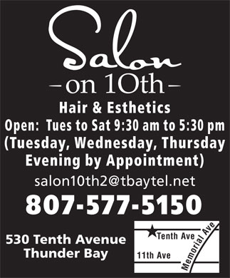 Salon on 10th (807-577-5150) - Annonce illustrée - Hair & Esthetics Open:  Tues to Sat 9:30 am to 5:30 pm (Tuesday, Wednesday, Thursday Evening by Appointment) salon10th2@tbaytel.net 807-577-5150 Tenth Ave 530 Tenth Avenue Thunder Bay 11th Ave Memorial Av Hair & Esthetics Open:  Tues to Sat 9:30 am to 5:30 pm (Tuesday, Wednesday, Thursday Evening by Appointment) salon10th2@tbaytel.net 807-577-5150 Tenth Ave 530 Tenth Avenue Thunder Bay 11th Ave Memorial Av