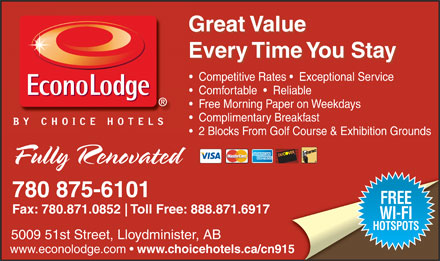 EconoLodge (780-875-6101) - Annonce illustrée - Great Value Great Value Every Time You Stay Every Time You Stay Competitive Rates    Exceptional Service Comfortable     Reliable Free Morning Paper on Weekdays Complimentary Breakfast 2 Blocks From Golf Course & Exhibition Grounds Fully Renovated 780 875-6101 FREE Fax: 780.871.0852 Toll Free: 888.871.6917 WI-FI HOTSPOTS 5009 51st Street, Lloydminister, AB www.econolodge.com   www.choicehotels.ca/cn915 Great Value Great Value Every Time You Stay Every Time You Stay Competitive Rates    Exceptional Service Comfortable     Reliable Free Morning Paper on Weekdays Complimentary Breakfast 2 Blocks From Golf Course & Exhibition Grounds Fully Renovated 780 875-6101 FREE Fax: 780.871.0852 Toll Free: 888.871.6917 WI-FI HOTSPOTS 5009 51st Street, Lloydminister, AB www.econolodge.com   www.choicehotels.ca/cn915  Great Value Great Value Every Time You Stay Every Time You Stay Competitive Rates    Exceptional Service Comfortable     Reliable Free Morning Paper on Weekdays Complimentary Breakfast 2 Blocks From Golf Course & Exhibition Grounds Fully Renovated 780 875-6101 FREE Fax: 780.871.0852 Toll Free: 888.871.6917 WI-FI HOTSPOTS 5009 51st Street, Lloydminister, AB www.econolodge.com   www.choicehotels.ca/cn915