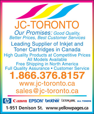 JC-Toronto (1-866-376-8157) - Annonce illustrée - JC-TORONTO Our Promises: Good Quality, Better Prices, Best Customer Services Leading Supplier of Inkjet and Toner Cartridges in Canada High Quality Products at Competitive Prices All Models Available Free Shipping in North America Full Quality Assurance   Customer Service 1.866.376.8157 www.jc-toronto.ca sales@jc-toronto.ca ALL TONERS www.yellowpages.ca1-951 Denison St.