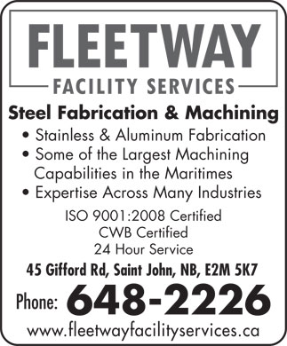 Fleetway Facility Services (506-648-2226) - Annonce illustrée - Steel Fabrication & Machining Stainless & Aluminum Fabrication Some of the Largest Machining Capabilities in the Maritimes Expertise Across Many Industries ISO 9001:2008 Certified CWB Certified 24 Hour Service 45 Gifford Rd, Saint John, NB, E2M 5K7 Phone: 648-2226 www.fleetwayfacilityservices.ca