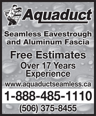Davis Brian L (1-888-485-1110) - Display Ad - Seamless EavestroughghSeamless Eavestrou and Aluminum Fasciaand Aluminum Fascia Free EstimatesFree Estimates Over 17 YearsOver 17 Years ExperienceExperience www.aquaductseamless.ca 1-888-485-11101-888-485-1110 (506) 375-8455