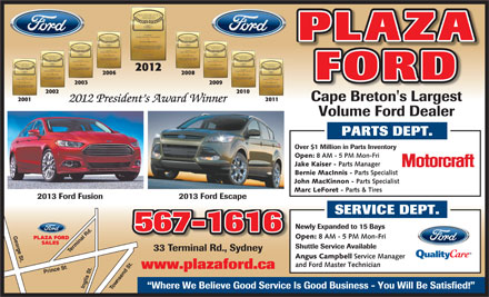 Plaza Ford (902-567-1616) - Annonce illustrée - PLAZA 2012 2006 2008 FORD 2003 2009 2002 2010 Cape Breton's Largest 2001 2011 2012 President s Award Winner Volume Ford Dealer PARTS DEPT. Over $1 Million in Parts Inventory Open: 8 AM - 5 PM Mon-Fri Jake Kaiser - Parts Manager Bernie MacInnis - Parts Specialist John MacKinnon - Parts Specialist Marc LeForet - Parts & Tires 2013 Ford Escape 2013 Ford Fusion SERVICE DEPT. Newly Expanded to 15 Bays 567-1616 Open: 8 AM - 5 PM Mon-Fri PLAZA FORD SALES T Shuttle Service Available erminal Rd.Inglis St. T 33 Terminal Rd., Sydney Angus Campbell Service Manager and Ford Master Technician www.plazaford.ca Prince St .. wnsend St.George St. o Where We Believe Good Service Is Good Business - You Will Be Satisfied!  PLAZA 2012 2006 2008 FORD 2003 2009 2002 2010 Cape Breton's Largest 2001 2011 2012 President s Award Winner Volume Ford Dealer PARTS DEPT. Over $1 Million in Parts Inventory Open: 8 AM - 5 PM Mon-Fri Jake Kaiser - Parts Manager Bernie MacInnis - Parts Specialist John MacKinnon - Parts Specialist Marc LeForet - Parts & Tires 2013 Ford Escape 2013 Ford Fusion SERVICE DEPT. Newly Expanded to 15 Bays 567-1616 Open: 8 AM - 5 PM Mon-Fri PLAZA FORD SALES T Shuttle Service Available erminal Rd.Inglis St. T 33 Terminal Rd., Sydney Angus Campbell Service Manager and Ford Master Technician www.plazaford.ca Prince St .. wnsend St.George St. o Where We Believe Good Service Is Good Business - You Will Be Satisfied!