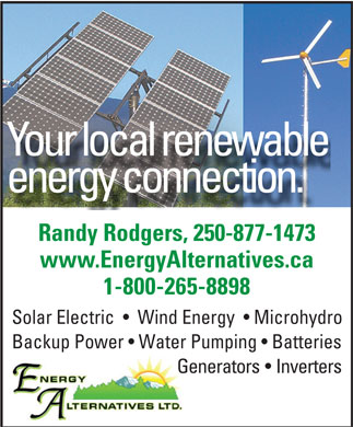 EA Energy Alternatives Ltd (1-800-265-8898) - Display Ad - Your local renewable energy connection. Randy Rodgers, 250-877-1473 www.EnergyAlternatives.ca 1-800-265-8898 Solar Electric     Wind Energy    Microhydro Backup Power   Water Pumping   Batteries Generators   Inverters