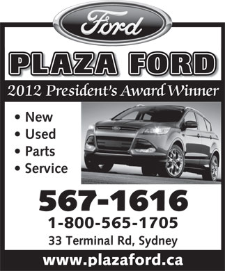 Plaza Ford (902-567-1616) - Display Ad - PLAZA FORD 2012 President s Award Winner New Used Parts Service 567-1616 1-800-565-1705 33 Terminal Rd, Sydney www.plazaford.ca PLAZA FORD 2012 President s Award Winner New Used Parts Service 567-1616 1-800-565-1705 33 Terminal Rd, Sydney www.plazaford.ca  PLAZA FORD 2012 President s Award Winner New Used Parts Service 567-1616 1-800-565-1705 33 Terminal Rd, Sydney www.plazaford.ca PLAZA FORD 2012 President s Award Winner New Used Parts Service 567-1616 1-800-565-1705 33 Terminal Rd, Sydney www.plazaford.ca