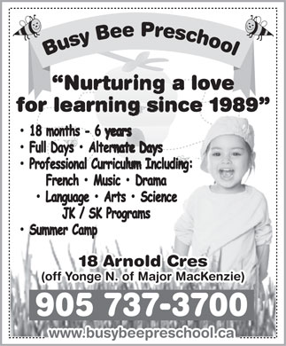 Busy Bee Preschool (905-737-3700) - Annonce illustrée - Nurturing a love for learning since 1989 18 Arnold Cres (off Yonge N. of Major MacKenzie) 905 737-3700 www.busybeepreschool.ca