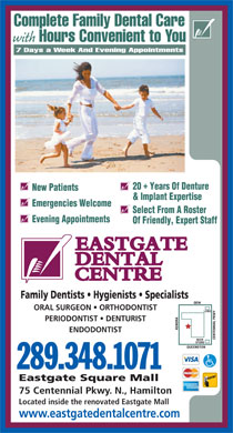 Eastgate Dental Centre (289-768-2908) - Display Ad - Complete Family Dental Care with Hours Convenient to You 7 Days a Week And Evening Appointments 20  Years Of Denture New Patients & Implant Expertise Emergencies Welcome Select From A Roster Evening Appointments Of Friendly, Expert Staff Family Dentists   Hygienists   Specialists ORAL SURGEON   ORTHODONTIST PERIODONTIST   DENTURIST KENORA ENDODONTIST CENTENNIAL PKWYQEWLCBO BEER STORE QUEENSTON 289.348.1071 Eastgate Square Mall 75 Centennial Pkwy. N., Hamilton Located inside the renovated Eastgate Mall www.eastgatedentalcentre.com
