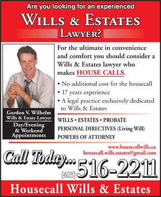 Housecall Wills & Estates (403-516-2211) - Annonce illustrée - Are you looking for an experienced Wills & Estates Lawyer? For the ultimate in convenience and comfort you should consider a Wills & Estates lawyer who makes HOUSE CALLS . No additional cost for the housecall 17 years experience A legal practice exclusively dedicated to Wills & Estates Gordon V. Wilhelm Wills & Estate Lawyer WILLS   ESTATES   PROBATE Day/Evening PERSONAL DIRECTIVES (Living Will) & Weekend Appointments POWERS OF ATTORNEY www.housecallwills.ca housecall.wills.estates@gmail.com Call Today... (403) Housecall Wills & Estates