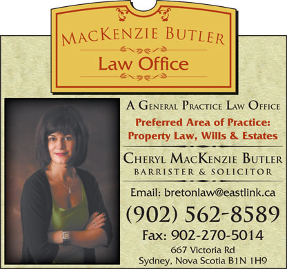 MacKenzie Butler Law Office (902-562-8589) - Annonce illustrée - 667 Victoria Rd Sydney, Nova Scotia B1N 1H9 A G eneral Practice Law Office Preferred Area of Practice: Property Law, Wills & Estates Cheryl MacKenzie Butler Barrister & Solicitor (902) 562-8589 Fax: 902-270-5014 667 Victoria Rd A G eneral Practice Law Office Preferred Area of Practice: Property Law, Wills & Estates Cheryl MacKenzie Butler Barrister & Solicitor (902) 562-8589 Fax: 902-270-5014 Sydney, Nova Scotia B1N 1H9
